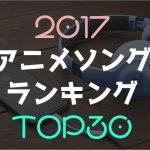 【2017年間】今年最高だったアニソンランキングTOP30【名曲は筆者の偏見】