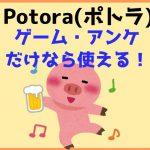 ポトラ(Potora)は無料ゲーム・アンケートだけでコツコツ稼ぎたい人向き。